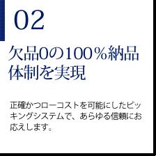 02欠品0の100%納品体制を実現 生活かつローコストを可能にしたピッキングシステムで、あらゆる信頼にお応えします。